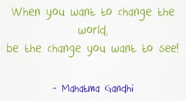 When you want to change the world, be the change, Mahatma Gandhi