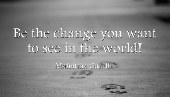 Be the change you want to see in the world, Mahatma Gandhi