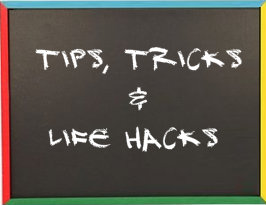 Tips and tricks and life hacks